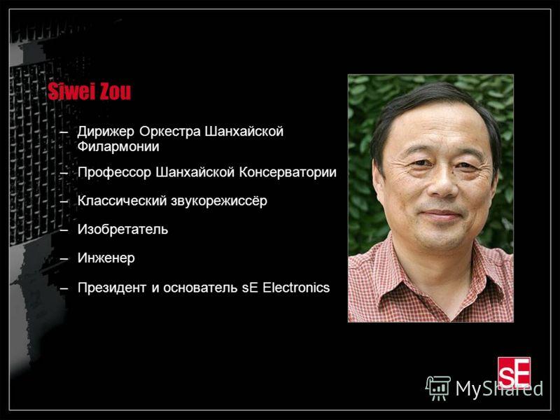 Siwei Zou –Дирижер Оркестра Шанхайской Филармонии –Профессор Шанхайской Консерватории –Классический звукорежиссёр –Изобретатель –Инженер –Президент и основатель sE Electronics