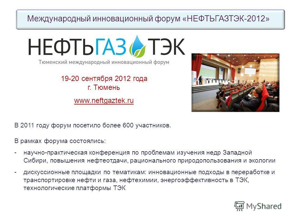 Международный инновационный форум «НЕФТЬГАЗТЭК-2012» В 2011 году форум посетило более 600 участников. В рамках форума состоялись: -научно-практическая конференция по проблемам изучения недр Западной Сибири, повышения нефтеотдачи, рационального природ