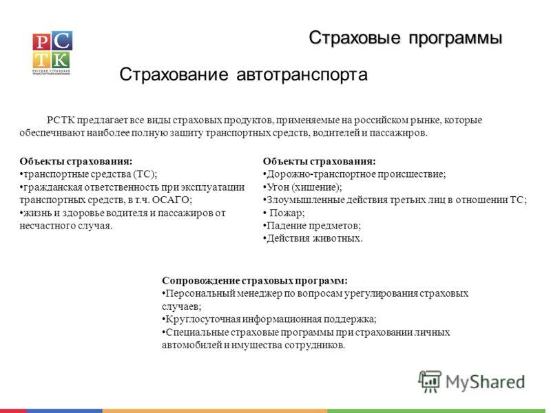 Страховые программы Страхование автотранспорта РСТК предлагает все виды страховых продуктов, применяемые на российском рынке, которые обеспечивают наиболее полную защиту транспортных средств, водителей и пассажиров. Объекты страхования: транспортные