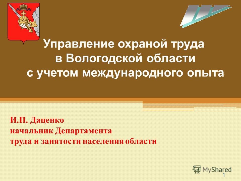 1 Управление охраной труда в Вологодской области с учетом международного опыта И.П. Даценко начальник Департамента труда и занятости населения области