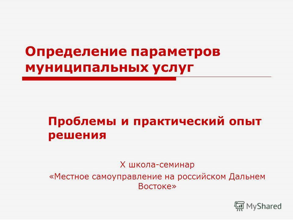 Определение параметров муниципальных услуг Проблемы и практический опыт решения Х школа-семинар «Местное самоуправление на российском Дальнем Востоке»