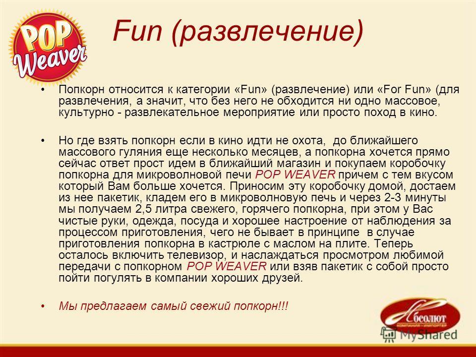 Fun (развлечение) Попкорн относится к категории «Fun» (развлечение) или «For Fun» (для развлечения, а значит, что без него не обходится ни одно массовое, культурно - развлекательное мероприятие или просто поход в кино. Но где взять попкорн если в кин