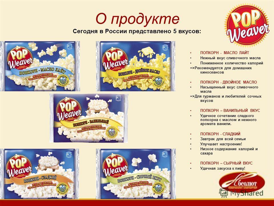 О продукте Сегодня в России представлено 5 вкусов: ПОПКОРН - МАСЛО ЛАЙТ Нежный вкус сливочного масла Пониженное количество калорий =>Рекомендуется для домашних киносеансов ПОПКОРН - ДВОЙНОЕ МАСЛО Насыщенный вкус сливочного масла =>Для гурманов и люби