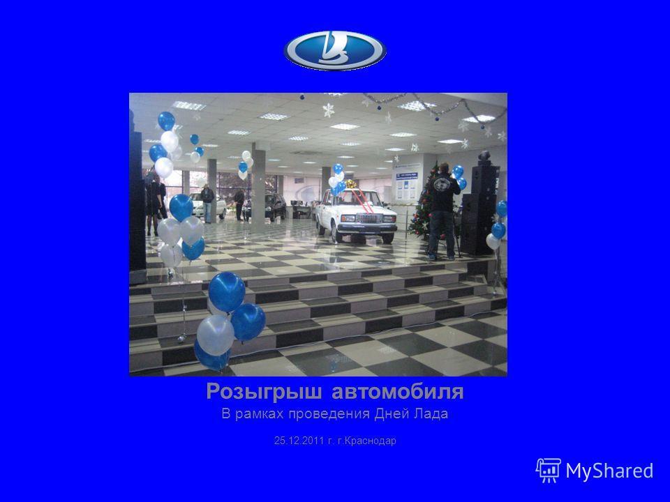 Розыгрыш автомобиля В рамках проведения Дней Лада 25.12.2011 г. г.Краснодар
