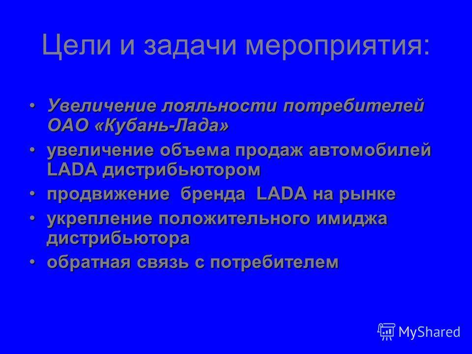 Цели и задачи мероприятия: Увеличение лояльности потребителей ОАО «Кубань-Лада»Увеличение лояльности потребителей ОАО «Кубань-Лада» увеличение объема продаж автомобилей LADA дистрибьюторомувеличение объема продаж автомобилей LADA дистрибьютором продв