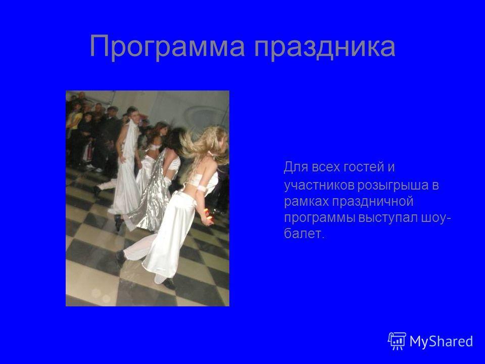 Программа праздника Для всех гостей и участников розыгрыша в рамках праздничной программы выступал шоу- балет.