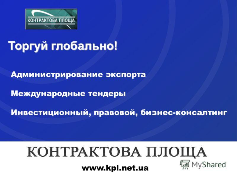 Торгуй глобально! Администрирование экспорта Международные тендеры Инвестиционный, правовой, бизнес-консалтинг www.kpl.net.ua