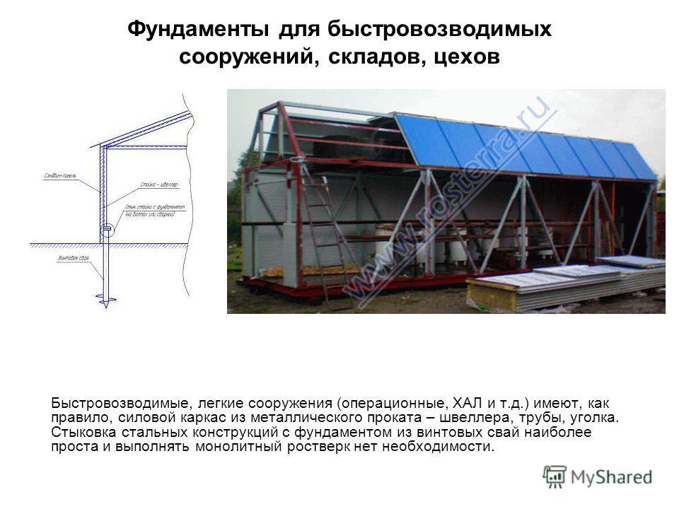 Фундаменты для быстровозводимых сооружений, складов, цехов Быстровозводимые, легкие сооружения (операционные, ХАЛ и т.д.) имеют, как правило, силовой каркас из металлического проката – швеллера, трубы, уголка. Стыковка стальных конструкций с фундамен