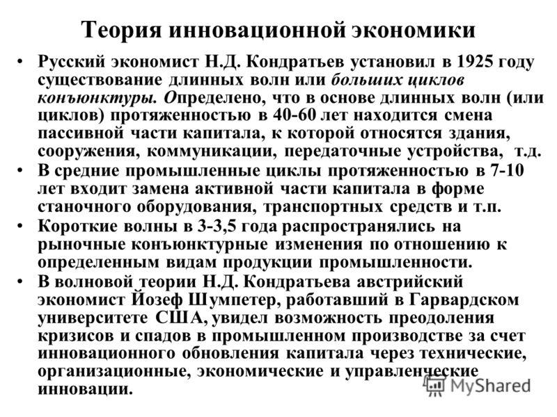 Теория инновационной экономики Русский экономист Н.Д. Кондратьев установил в 1925 году существование длинных волн или больших циклов конъюнктуры. Определено, что в основе длинных волн (или циклов) протяженностью в 40-60 лет находится смена пассивной