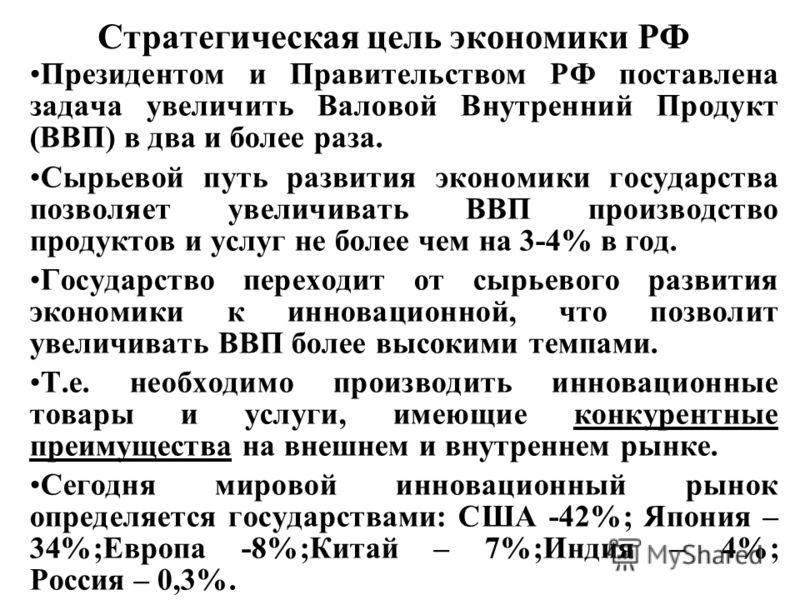 Стратегическая цель экономики РФ Президентом и Правительством РФ поставлена задача увеличить Валовой Внутренний Продукт (ВВП) в два и более раза. Сырьевой путь развития экономики государства позволяет увеличивать ВВП производство продуктов и услуг не