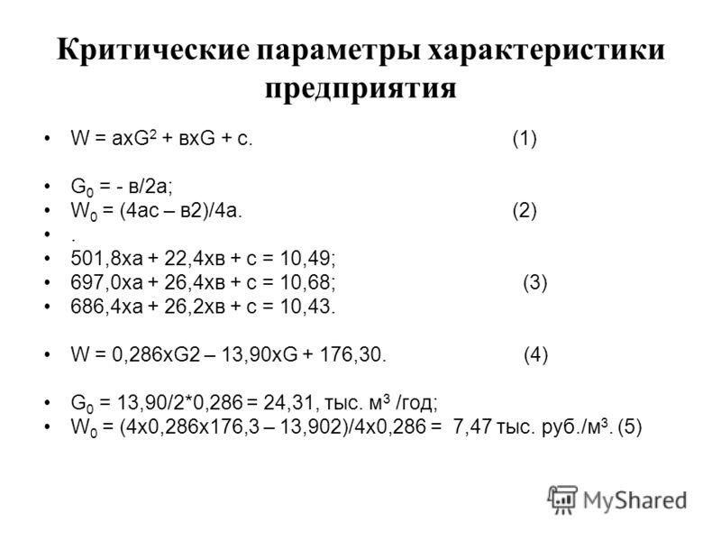Критические параметры характеристики предприятия W = ахG 2 + вхG + с. (1) G 0 = - в/2а; W 0 = (4ас – в2)/4а. (2). 501,8ха + 22,4хв + с = 10,49; 697,0ха + 26,4хв + с = 10,68; (3) 686,4ха + 26,2хв + с = 10,43. W = 0,286хG2 – 13,90хG + 176,30. (4) G 0 =