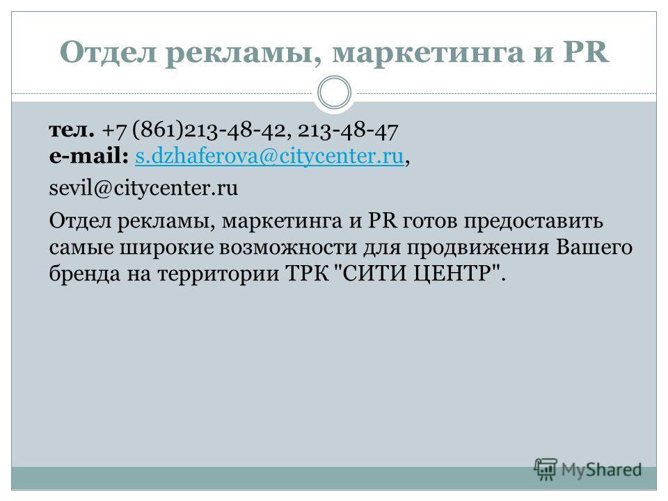 Отдел рекламы, маркетинга и PR тел. +7 (861)213-48-42, 213-48-47 e-mail: s.dzhaferova@citycenter.ru,s.dzhaferova@citycenter.ru sevil@citycenter.ru Отдел рекламы, маркетинга и PR готов предоставить самые широкие возможности для продвижения Вашего брен
