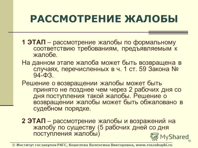 © Институт госзакупок РАГС, Кошелева Валентина Викторовна, www.roszakupki.ru 15 РАССМОТРЕНИЕ ЖАЛОБЫ 1 ЭТАП – рассмотрение жалобы по формальному соответствию требованиям, предъявляемым к жалобе. На данном этапе жалоба может быть возвращена в случаях,