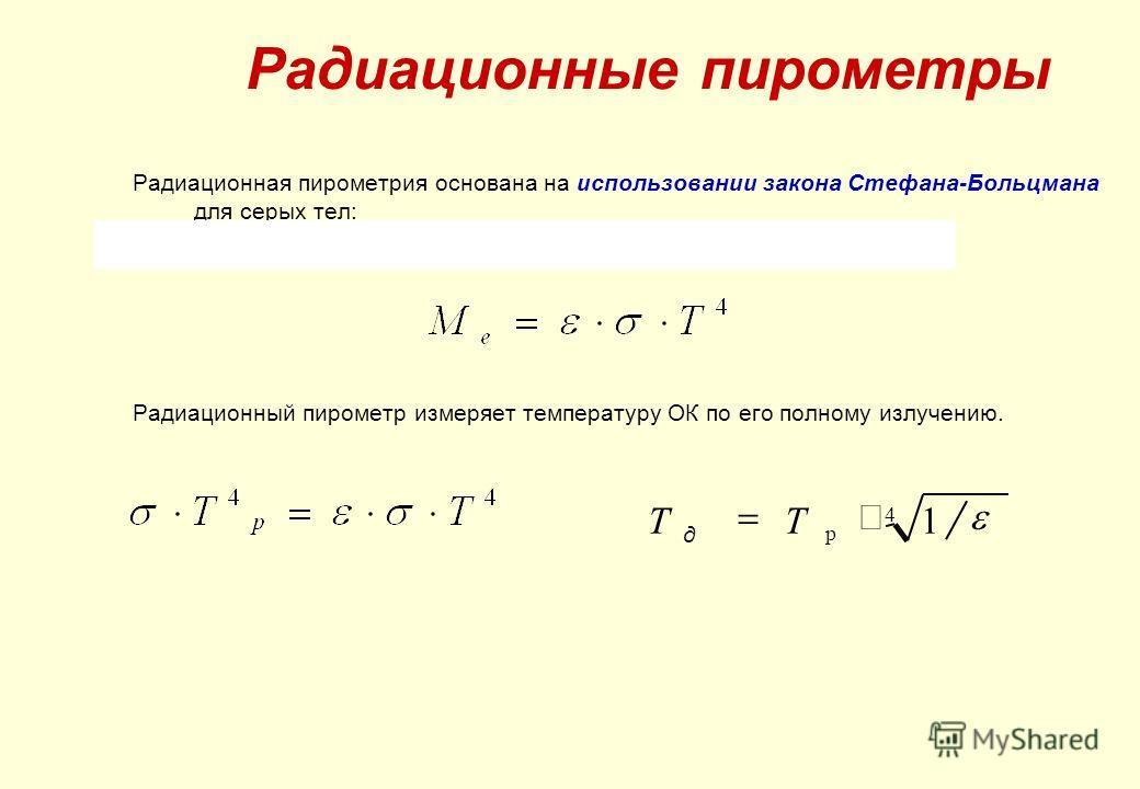 Радиационная пирометрия основана на использовании закона Стефана-Больцмана для серых тел: Радиационный пирометр измеряет температуру ОК по его полному излучению. Радиационные пирометры 4 р 1 ТT д