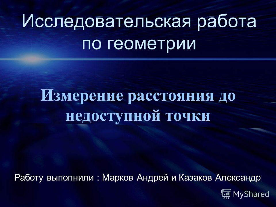 Исследовательская работа по геометрии Измерение расстояния до недоступной точки Работу выполнили : Марков Андрей и Казаков Александр