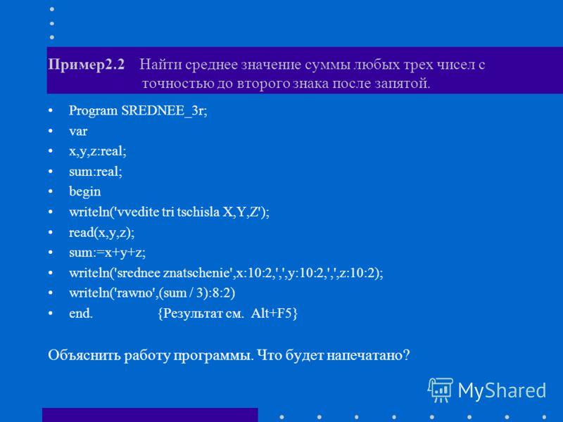 Пример2.2 Найти среднее значение суммы любых трех чисел с точностью до второго знака после запятой. Program SREDNEE_3r; var x,y,z:real; sum:real; begin writeln('vvedite tri tschisla X,Y,Z'); read(x,y,z); sum:=x+y+z; writeln('srednee znatschenie',x:10