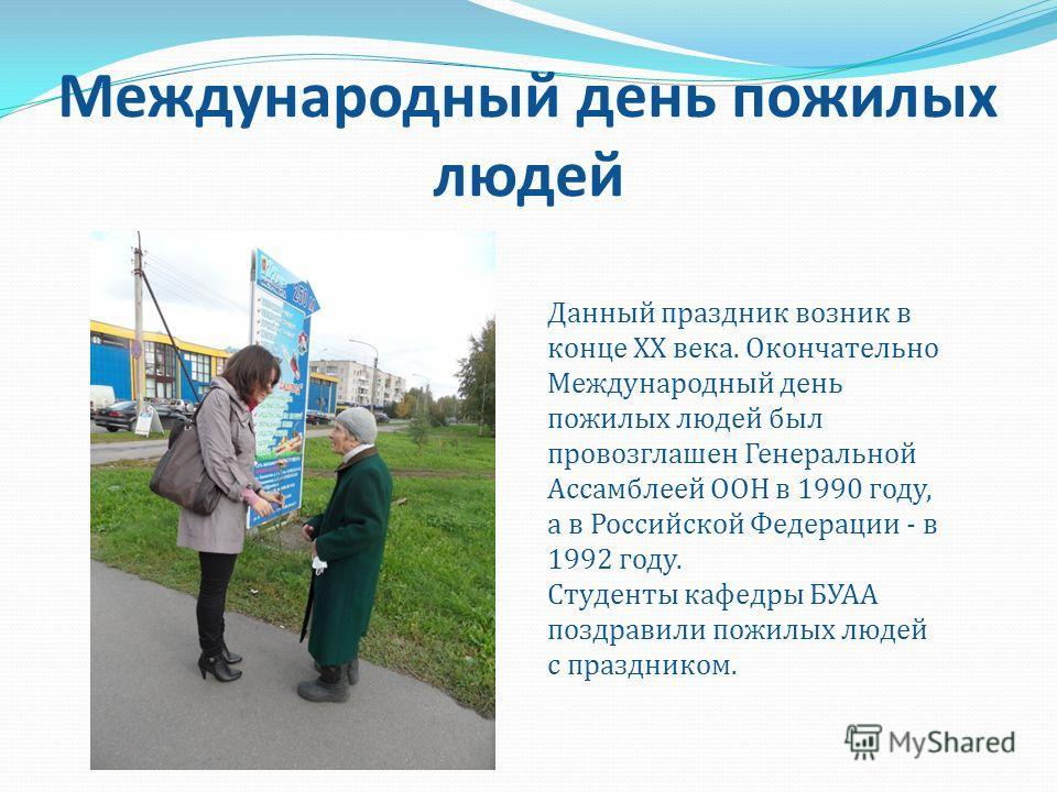 Международный день пожилых людей Данный праздник возник в конце XX века. Окончательно Международный день пожилых людей был провозглашен Генеральной Ассамблеей ООН в 1990 году, а в Российской Федерации - в 1992 году. Студенты кафедры БУАА поздравили п
