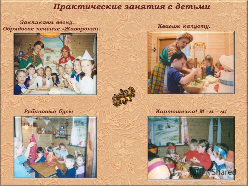 Практические занятия с детьми Квасим капусту. Закликаем весну. Обрядовое печение «Жаворонки» Рябиновые бусы Картошечка! М –м – м!