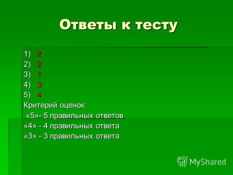 Ответы к тесту 1) 2 2) 2 3) 1 4) 3 5) 4 Критерий оценок: «5»- 5 правильных ответов «5»- 5 правильных ответов «4» - 4 правильных ответа «3» - 3 правильных ответа