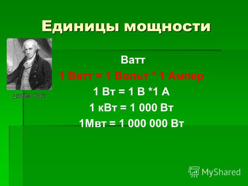 Единицы мощности Ватт 1 Ватт = 1 Вольт * 1 Ампер 1 Вт = 1 В *1 А 1 кВт = 1 000 Вт 1Мвт = 1 000 000 Вт