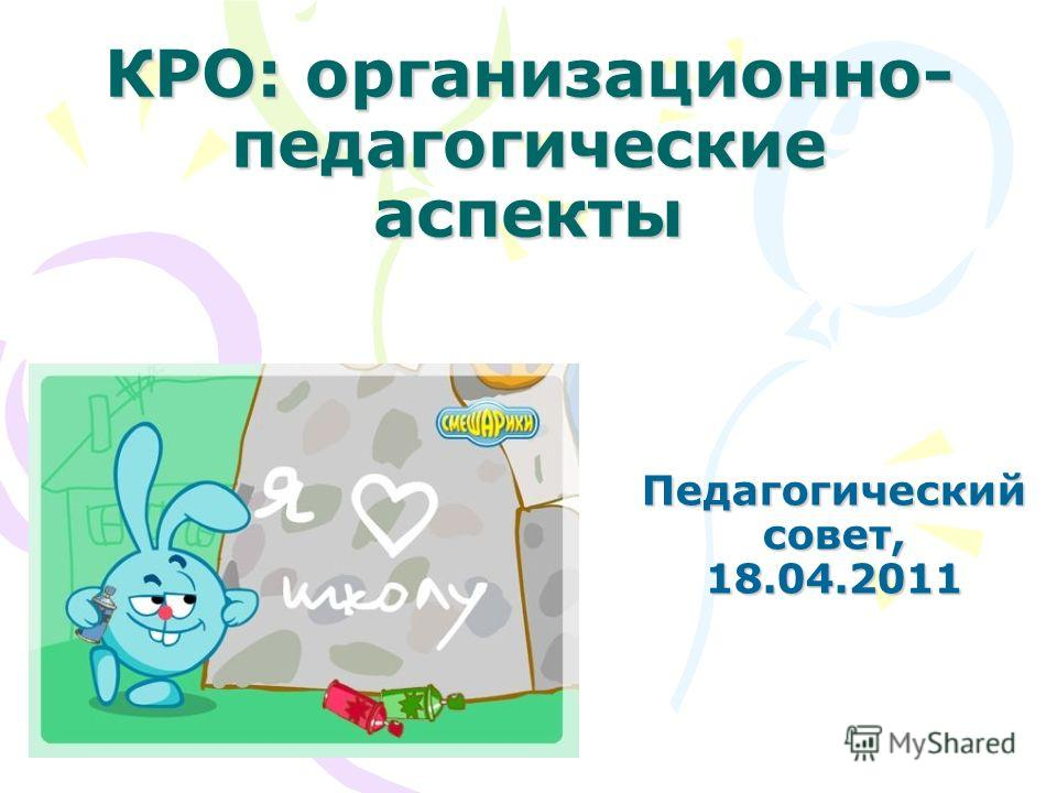 КРО: организационно- педагогические аспекты Педагогический совет, 18.04.2011