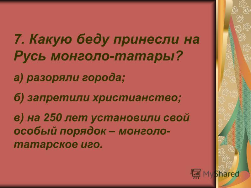 7. Какую беду принесли на Русь монголо-татары? а) разоряли города; б) запретили христианство; в) на 250 лет установили свой особый порядок – монголо- татарское иго.