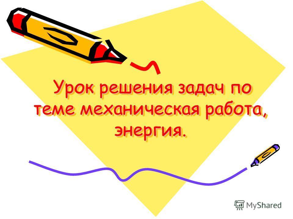 Урок решения задач по теме механическая работа, энергия. Урок решения задач по теме механическая работа, энергия.
