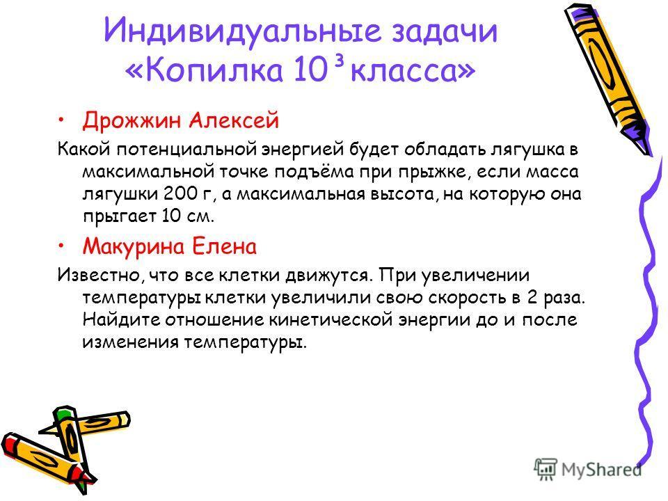 Индивидуальные задачи «Копилка 10³класса» Дрожжин Алексей Какой потенциальной энергией будет обладать лягушка в максимальной точке подъёма при прыжке, если масса лягушки 200 г, а максимальная высота, на которую она прыгает 10 см. Макурина Елена Извес