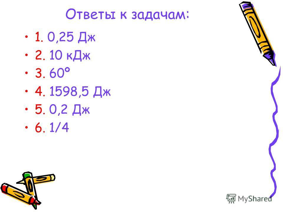 Ответы к задачам: 1. 0,25 Дж 2. 10 кДж 3. 60º 4. 1598,5 Дж 5. 0,2 Дж 6. 1/4