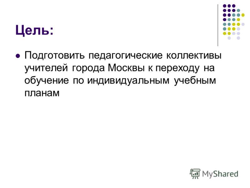 Цель: Подготовить педагогические коллективы учителей города Москвы к переходу на обучение по индивидуальным учебным планам