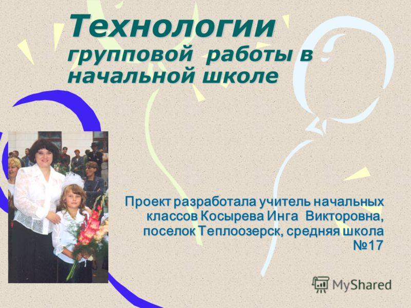Технологии групповой работы в начальной школе Проект разработала учитель начальных классов Косырева Инга Викторовна, поселок Теплоозерск, средняя школа 17