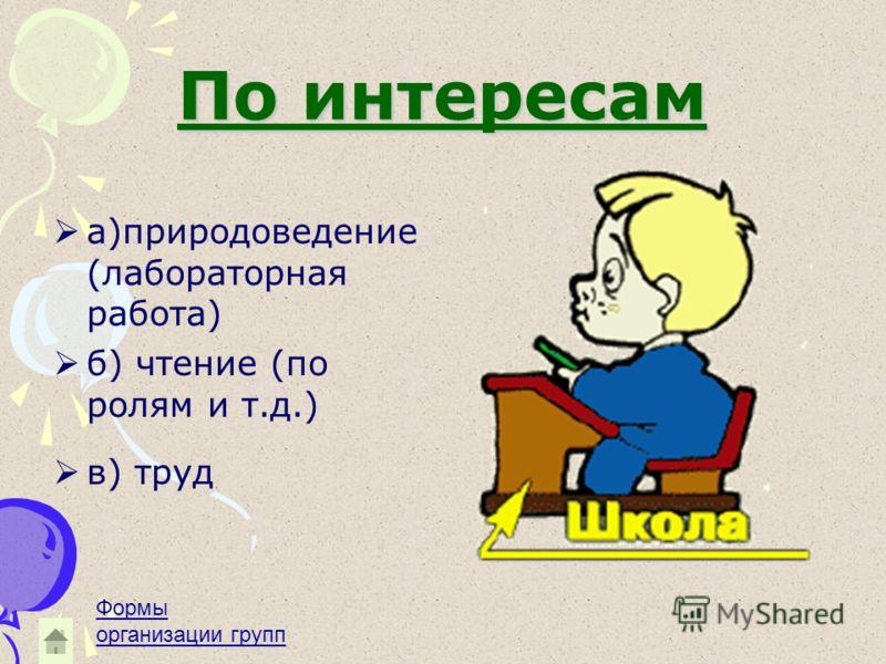 По интересам а)природоведение (лабораторная работа) б) чтение (по ролям и т.д.) в) труд Формы организации групп