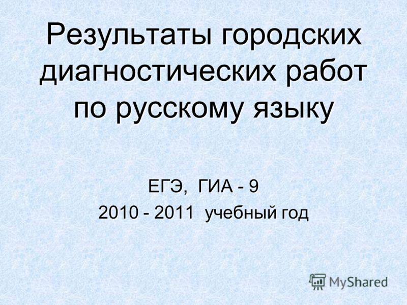 Результаты городских диагностических работ по русскому языку ЕГЭ, ГИА - 9 2010 - 2011 учебный год