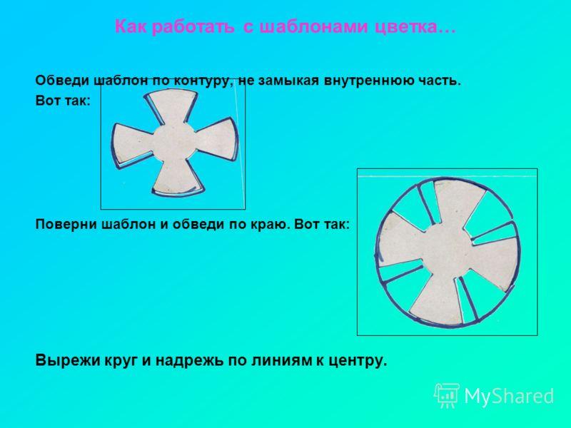 Как работать с шаблонами цветка… Обведи шаблон по контуру, не замыкая внутреннюю часть. Вот так: Поверни шаблон и обведи по краю. Вот так: Вырежи круг и надрежь по линиям к центру.