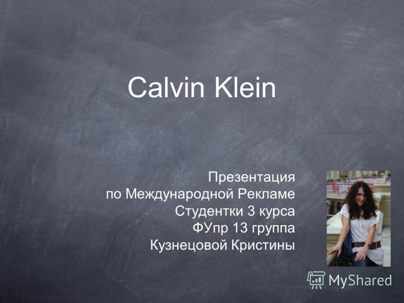 Calvin Klein Презентация по Международной Рекламе Студентки 3 курса ФУпр 13 группа Кузнецовой Кристины