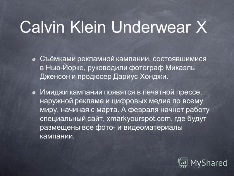 Calvin Klein Underwear X Съёмками рекламной кампании, состоявшимися в Нью-Йорке, руководили фотограф Микаэль Дженсон и продюсер Дариус Хонджи. Имиджи кампании появятся в печатной прессе, наружной рекламе и цифровых медиа по всему миру, начиная с март