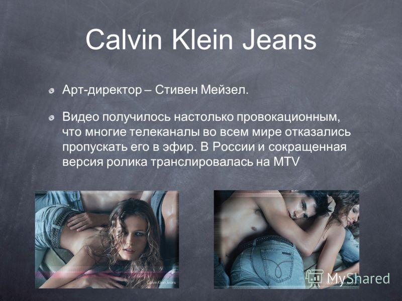 Calvin Klein Jeans Арт-директор – Стивен Мейзел. Видео получилось настолько провокационным, что многие телеканалы во всем мире отказались пропускать его в эфир. В России и сокращенная версия ролика транслировалась на MTV