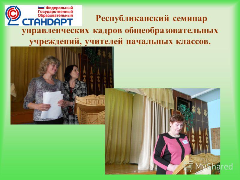 Республиканский семинар управленческих кадров общеобразовательных учреждений, учителей начальных классов.