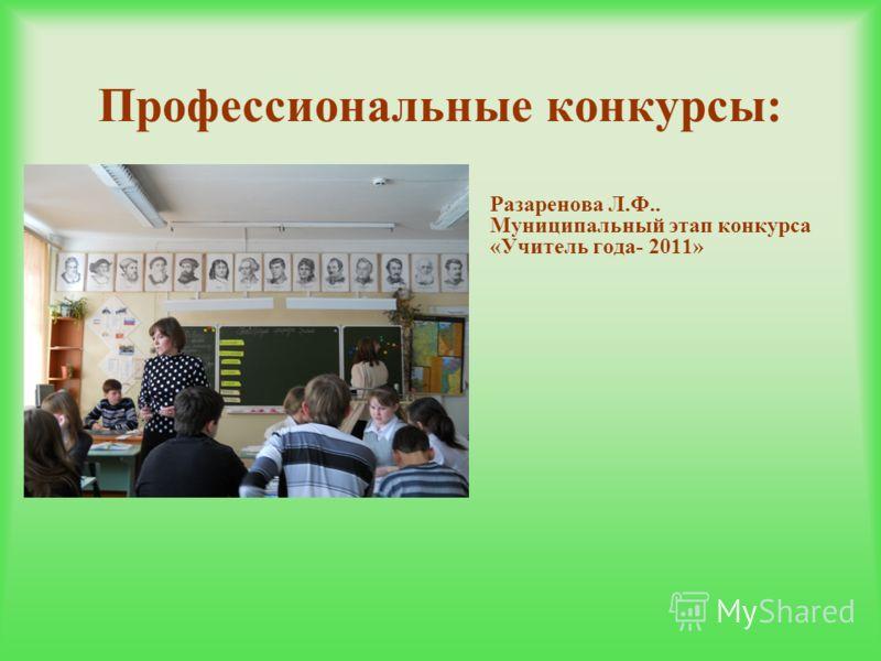 Профессиональные конкурсы: - - Разаренова Л.Ф.. Муниципальный этап конкурса «Учитель года- 2011»