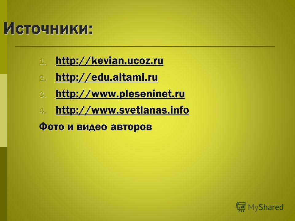 Источники: 1. http://kevian.ucoz.ru http://kevian.ucoz.ru 2. http://edu.altami.ru http://edu.altami.ru 3. http://www.pleseninet.ru http://www.pleseninet.ru 4. http://www.svetlanas.info http://www.svetlanas.info Фото и видео авторов