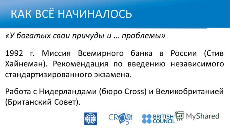 КАК ВСЁ НАЧИНАЛОСЬ «У богатых свои причуды и … проблемы» 1992 г. Миссия Всемирного банка в России (Стив Хайнеман). Рекомендация по введению независимого стандартизированного экзамена. Работа с Нидерландами (бюро Cross) и Великобританией (Британский С