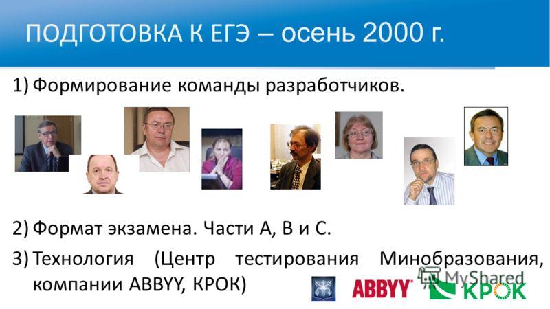 ПОДГОТОВКА К ЕГЭ – осень 2000 г. 1)Формирование команды разработчиков. 2)Формат экзамена. Части А, В и С. 3)Технология (Центр тестирования Минобразования, компании ABBYY, КРОК)