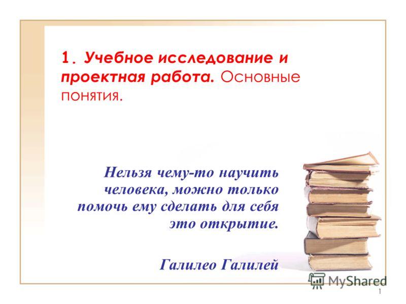 1 1. Учебное исследование и проектная работа. Основные понятия. Нельзя чему-то научить человека, можно только помочь ему сделать для себя это открытие. Галилео Галилей