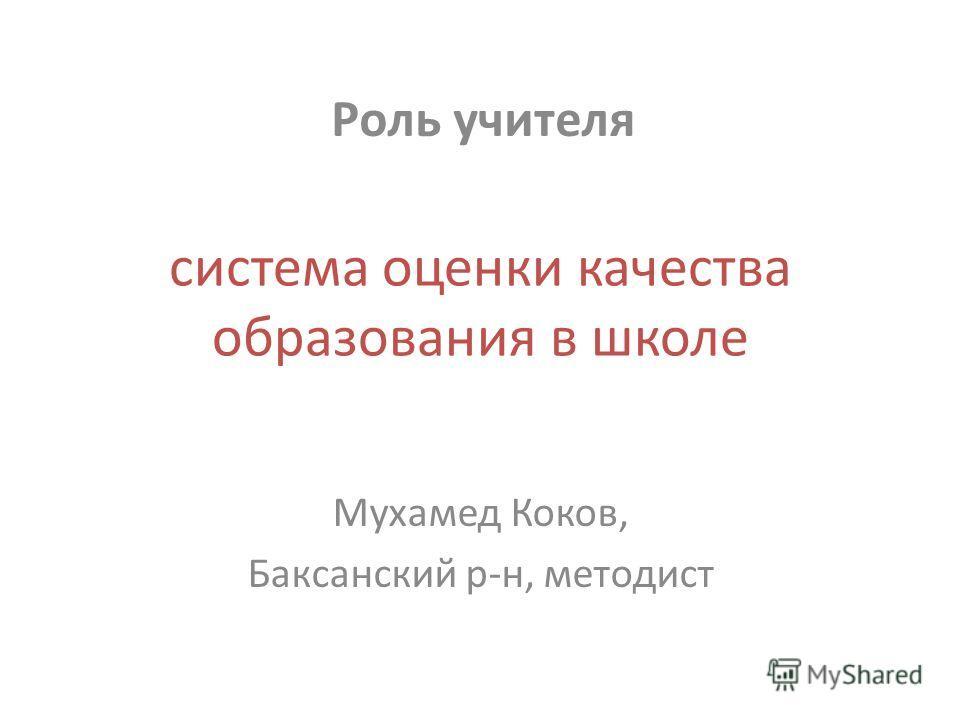 система оценки качества образования в школе Мухамед Коков, Баксанский р-н, методист Роль учителя