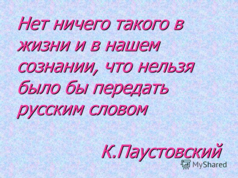Нет ничего такого в жизни и в нашем сознании, что нельзя было бы передать русским словом К.Паустовский