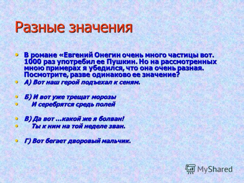 Разные значения В романе «Евгений Онегин очень много частицы вот. 1000 раз употребил ее Пушкин. Но на рассмотренных мною примерах я убедился, что она очень разная. Посмотрите, разве одинаково ее значение? В романе «Евгений Онегин очень много частицы