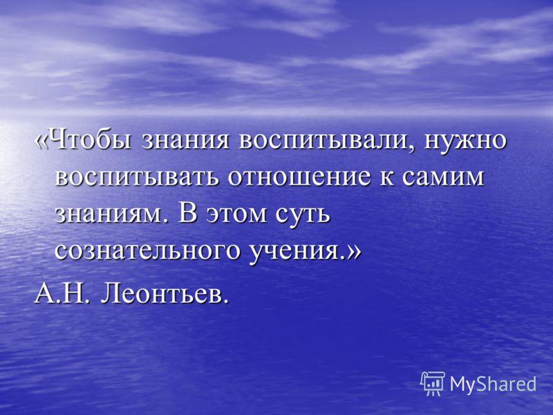 «Чтобы знания воспитывали, нужно воспитывать отношение к самим знаниям. В этом суть сознательного учения.» А.Н. Леонтьев.