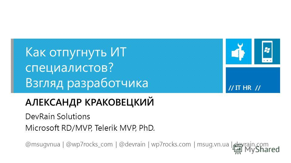 // IT HR // Как отпугнуть ИТ специалистов? Взгляд разработчика АЛЕКСАНДР КРАКОВЕЦКИЙ @msugvnua | @wp7rocks_com | @devrain | wp7rocks.com | msug.vn.ua | devrain.com DevRain Solutions Microsoft RD/MVP, Telerik MVP, PhD.