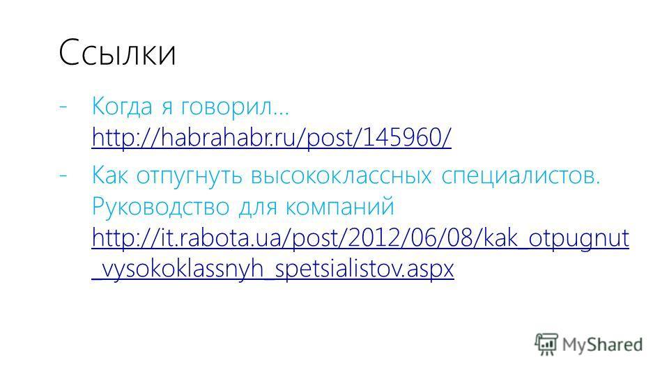 Ссылки - Когда я говорил… http://habrahabr.ru/post/145960/ http://habrahabr.ru/post/145960/ - Как отпугнуть высококлассных специалистов. Руководство для компаний http://it.rabota.ua/post/2012/06/08/kak_otpugnut _vysokoklassnyh_spetsialistov.aspx http