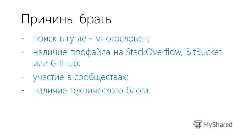 Причины брать - поиск в гугле - многословен; - наличие профайла на StackOverflow, BitBucket или GitHub; - участие в сообществах; - наличие технического блога.